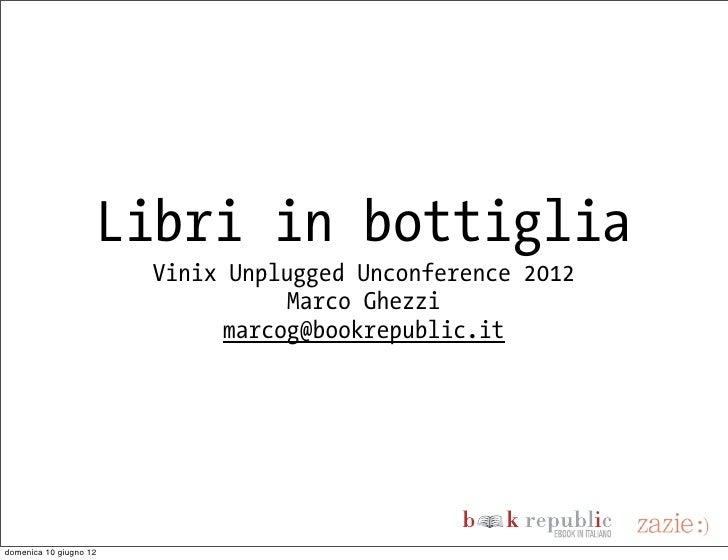 Libri in bottiglia                        Vinix Unplugged Unconference 2012                                   Marco Ghezzi...
