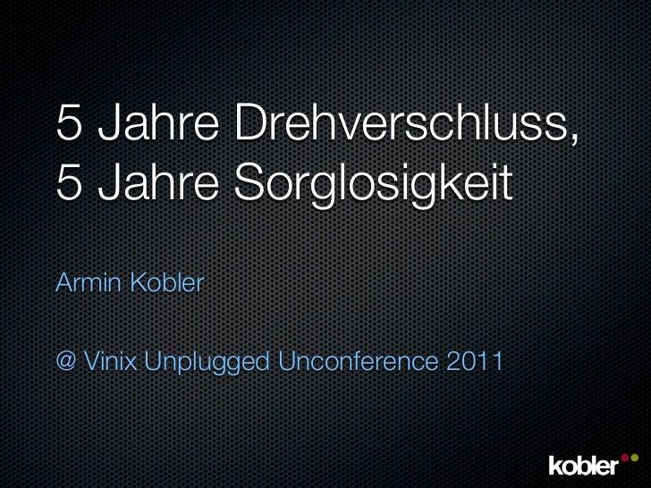 5 Jahre Drehverschluss,5 Jahre SorglosigkeitArmin Kobler@ Vinix Unplugged Unconference 2011