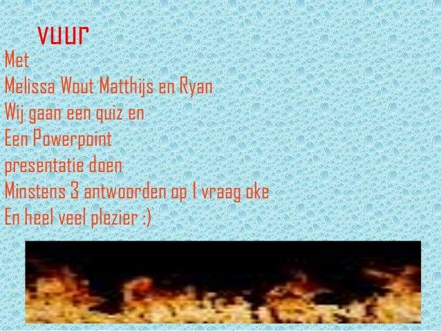 vuurMetMelissa Wout Matthijs en RyanWij gaan een quiz enEen Powerpointpresentatie doenMinstens 3 antwoorden op 1 vraag oke...