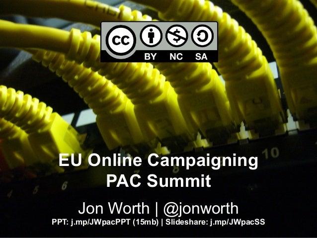 EU Online Campaigning PAC Summit Jon Worth   @jonworth PPT: j.mp/JWpacPPT (15mb)   Slideshare: j.mp/JWpacSS
