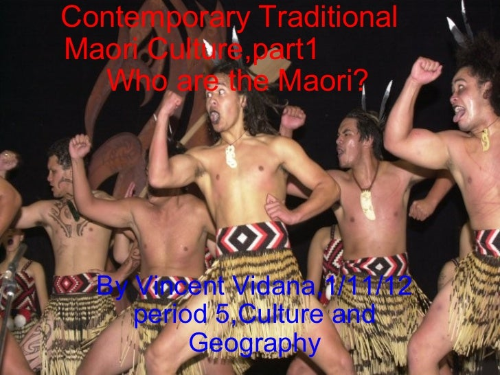 Contemporary Traditional Maori Culture,part1              Who are the Maori? By Vincent Vidana,1/11/12 period 5,Culture an...