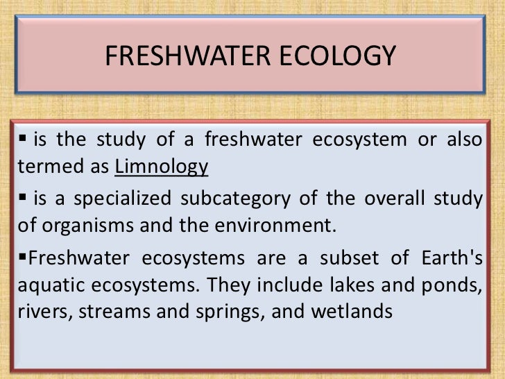 FRESHWATER ECOLOGY is the study of a freshwater ecosystem or alsotermed as Limnology is a specialized subcategory of the...