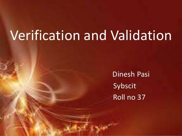 Verification and Validation                 Dinesh Pasi                 Sybscit                 Roll no 37