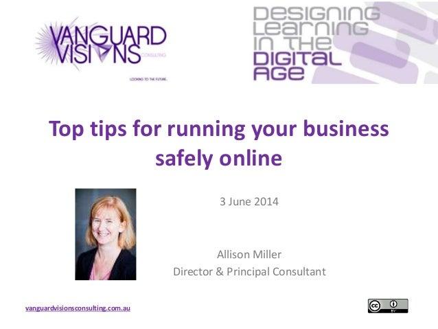 vanguardvisionsconsulting.com.au Top tips for running your business safely online 3 June 2014 Allison Miller Director & Pr...
