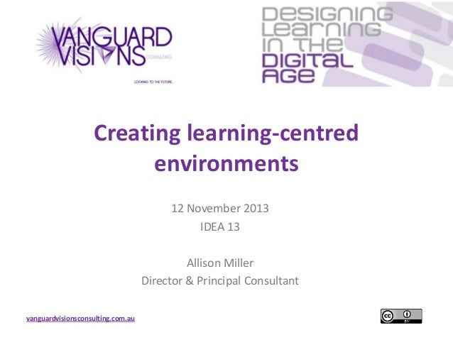 Creating learning-centred environments 12 November 2013 IDEA 13 Allison Miller Director & Principal Consultant vanguardvis...