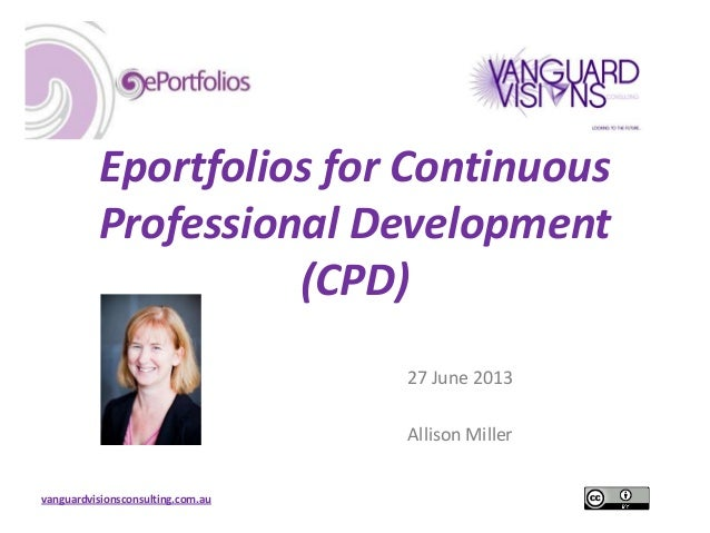 vanguardvisionsconsulting.com.au Eportfolios for Continuous Professional Development (CPD) 27 June 2013 Allison Miller