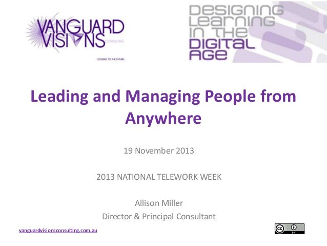 Leading and Managing People from Anywhere 19 November 2013 2013 NATIONAL TELEWORK WEEK Allison Miller Director & Principal...