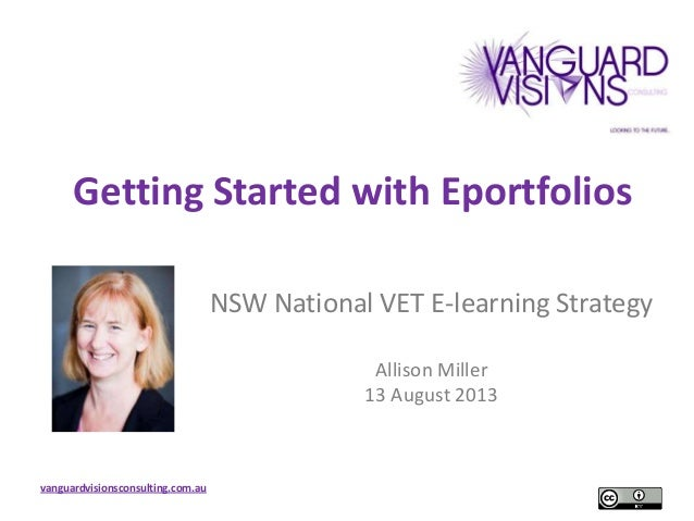 vanguardvisionsconsulting.com.au Getting Started with Eportfolios NSW National VET E-learning Strategy Allison Miller 13 A...