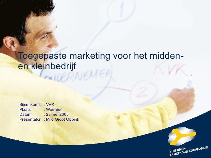 Toegepaste marketing voor het midden- en kleinbedrijf Bijeenkomst : VVK Plaats : Woerden Datum : 23 mei 2005 Presentator :...