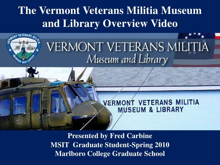 The Vermont Veterans Militia Museum and Library Overview Video<br />Presented by Fred Carbine  <br />MSIT  Graduate Studen...