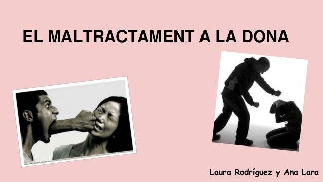 EL MALTRACTAMENT A LA DONA  Laura Rodríguez y Ana Lara