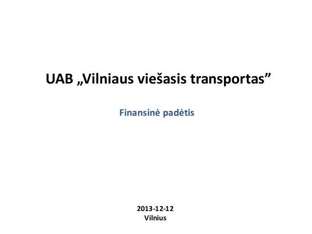 """UAB """"Vilniaus viešasis transportas"""" Finansinė padėtis  2013-12-12 Vilnius"""