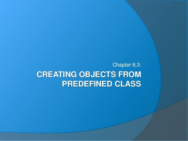 CREATING OBJECTS FROM PREDEFINED CLASS Chapter 6.3: