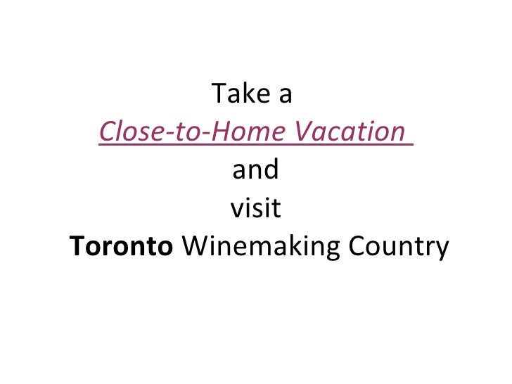 Take a  Close-to-Home Vacation  and visit   Toronto  Winemaking Country