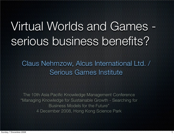 Virtual Worlds and Games -          serious business benefits?                    Claus Nehmzow, Alcus International Ltd. /...