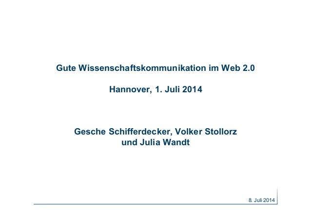8. Juli 2014 Gute Wissenschaftskommunikation im Web 2.0 Hannover, 1. Juli 2014 Gesche Schifferdecker, Volker Stollorz und ...