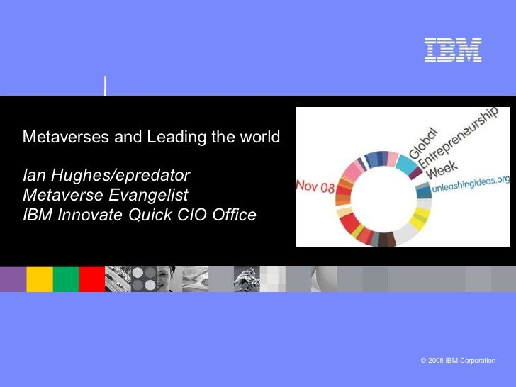 Metaverses and Leading the world  Ian Hughes/epredator Metaverse Evangelist IBM Innovate Quick CIO Office                 ...