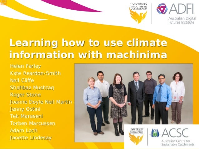 Learning how to use climate information with machinima Helen Farley Kate Reardon-Smith Neil Cliffe Shahbaz Mushtaq Roger S...