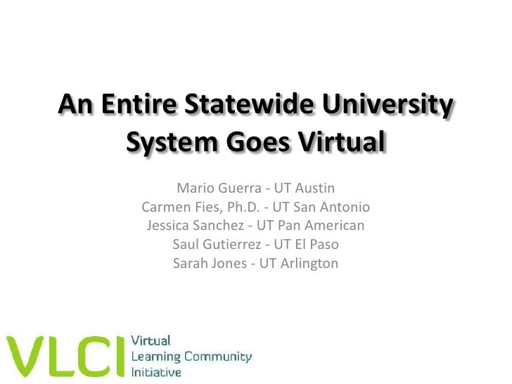 An Entire Statewide University System Goes Virtual<br />Mario Guerra - UT Austin<br />Carmen Fies, Ph.D. - UT San Antonio<...