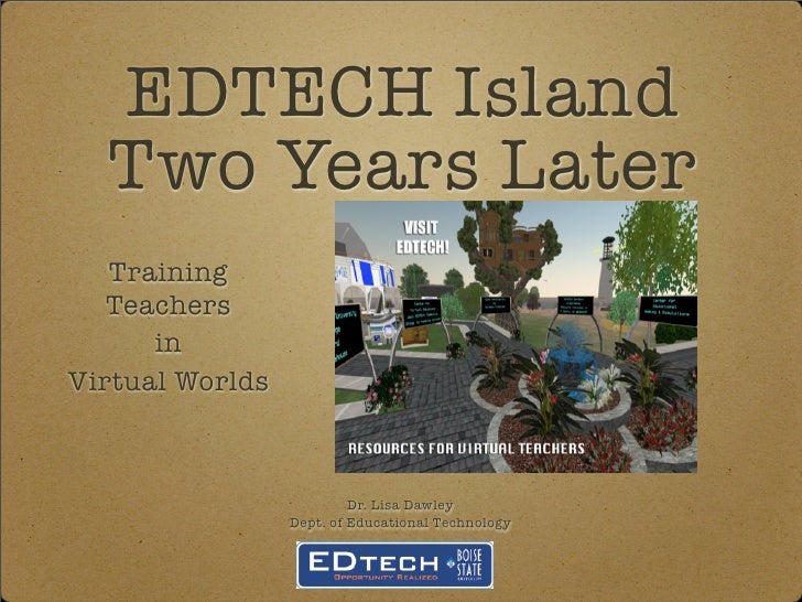 EDTECH Island   Two Years Later    Training    Teachers       in Virtual Worlds                              Dr. Lisa Dawl...