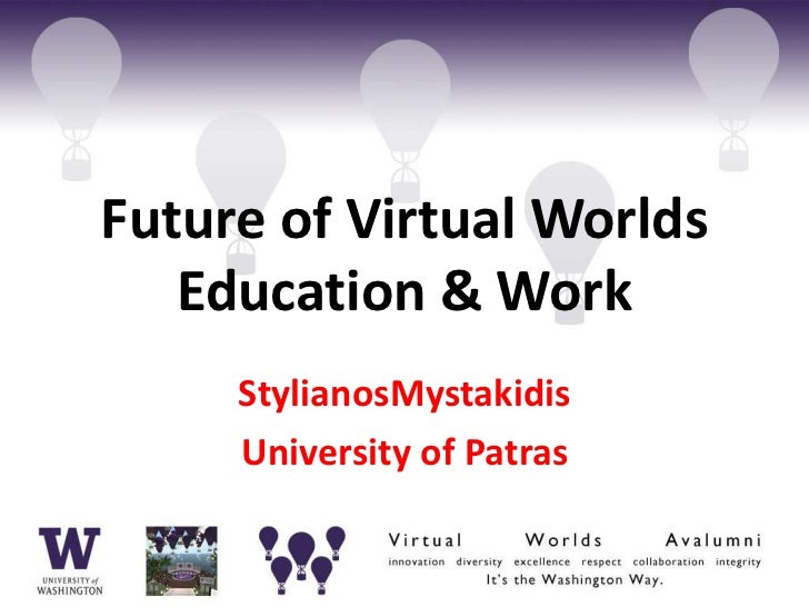 Future of Virtual Worlds   Education & Work     StylianosMystakidis     University of Patras
