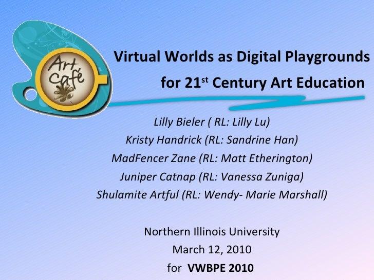 Virtual Worlds as Digital Playgrounds for 21 st  Century Art Education  Lilly Bieler ( RL: Lilly Lu) Kristy Handrick (RL:...