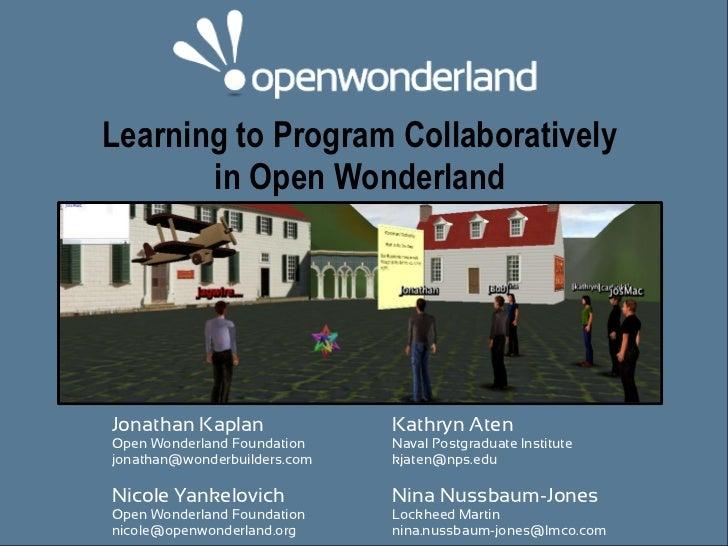 Learning to Program Collaboratively       in Open WonderlandJonathan Kaplan               Kathryn AtenOpen Wonderland Foun...