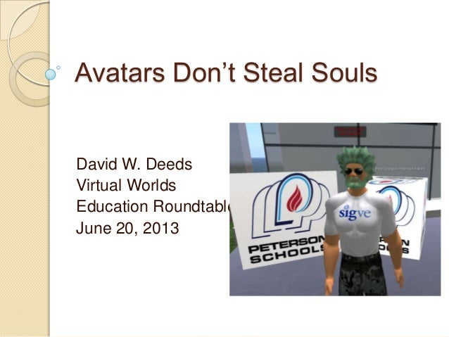 Avatars Don't Steal Souls David W. Deeds Virtual Worlds Education Roundtable June 20, 2013