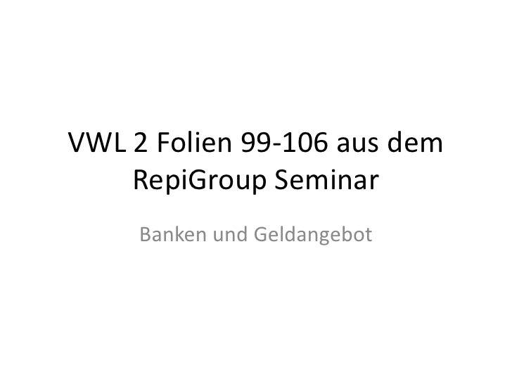 VWL 2 Folien 99-106 aus dem RepiGroup Seminar<br />Banken und Geldangebot<br />