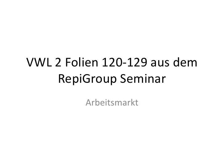VWL 2 Folien 120-129 aus dem RepiGroup Seminar<br />Arbeitsmarkt<br />