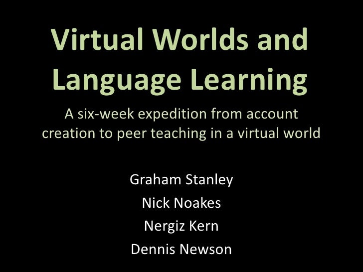 Virtual Worlds and  Language Learning    A six-week expedition from account creation to peer teaching in a virtual world  ...