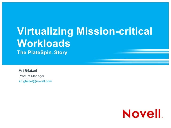 Virtualizing Mission-critical Workloads The PlateSpin Story  ®     Ari Glaizel Product Manager ari.glaizel@novell.com