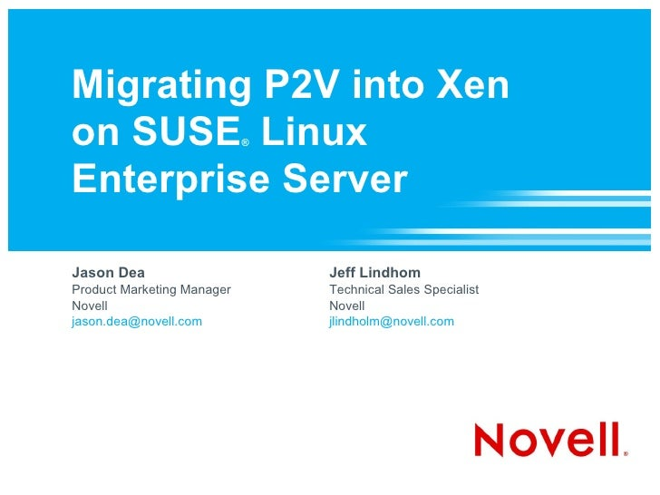Migrating P2V into Xen on SUSE Linux               ®    Enterprise Server  Jason Dea                       Jeff Lindhom Pr...