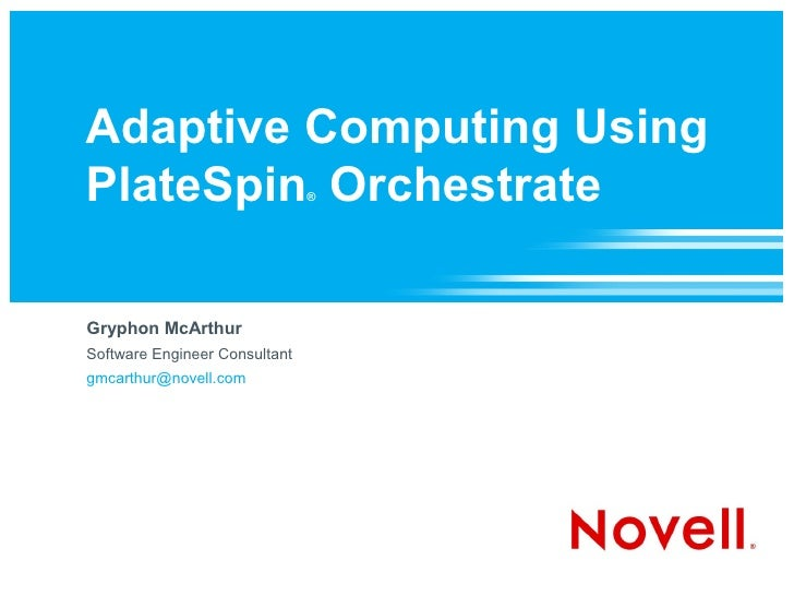 Adaptive Computing Using PlateSpin Orchestrate          ®     Gryphon McArthur Software Engineer Consultant gmcarthur@nove...