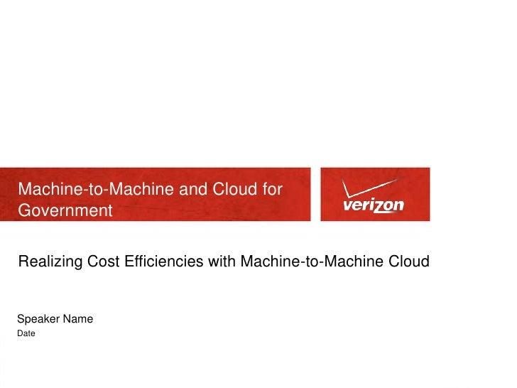Machine-to-Machine and Cloud forGovernmentRealizing Cost Efficiencies with Machine-to-Machine CloudSpeaker NameDate
