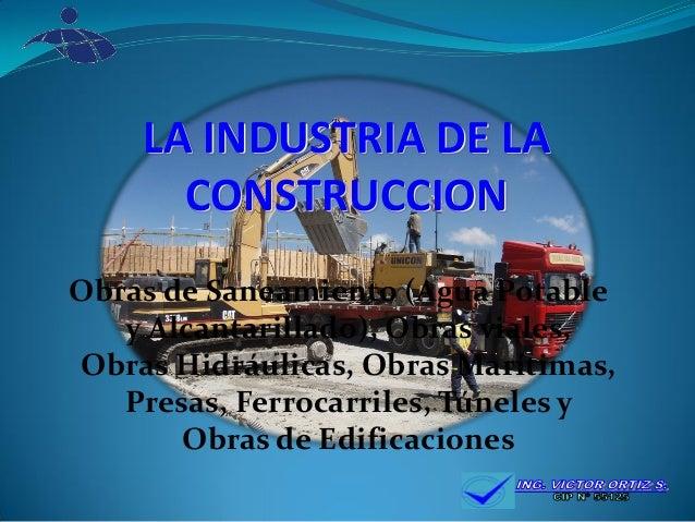 LA INDUSTRIA DE LA CONSTRUCCION  Obras de Saneamiento (Agua Potable y Alcantarillado), Obras viales, Obras Hidráulicas, Ob...
