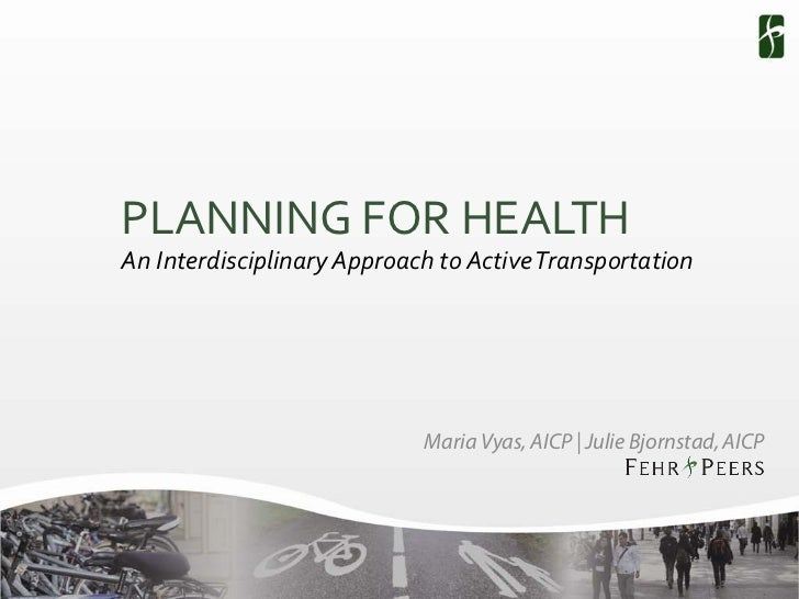 PLANNING FOR HEALTHAn Interdisciplinary Approach to Active Transportation                            Maria Vyas, AICP | Ju...