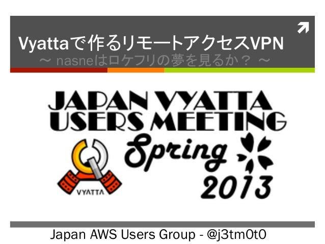 ìVyattaで作るリモートアクセスVPN 〜 nasneはロケフリの夢を見るか? 〜  Japan AWS Users Group - @j3tm0t0