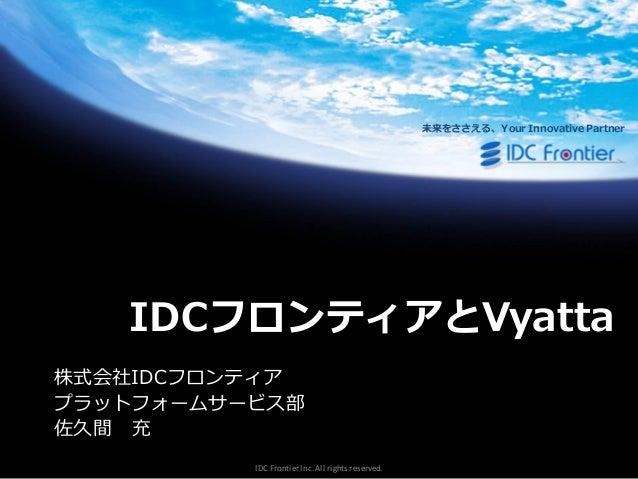 未来をささえる、Your Innovative Partner  IDCフロンティアとVyatta 株式会社IDCフロンテゖゕ プラットフォームサービス部 佐久間 充 IDC Frontier Inc. All rights reserved.