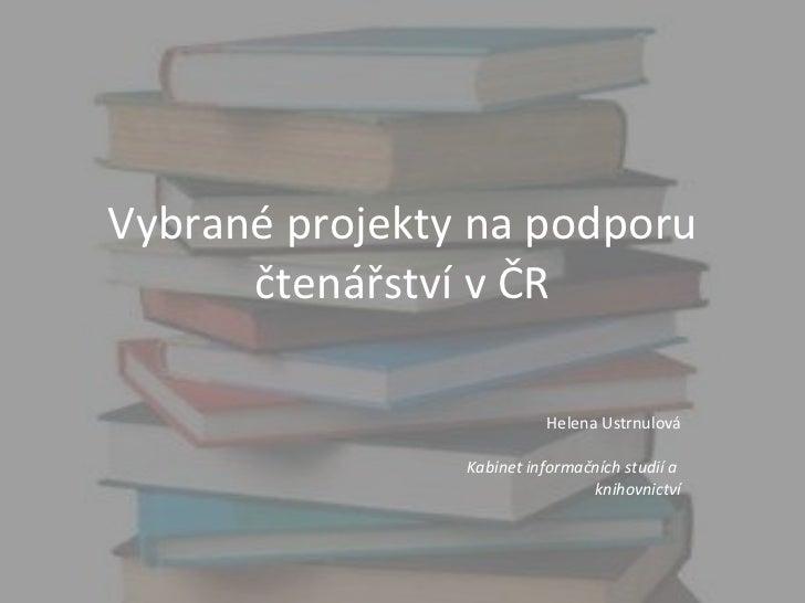 Vybrané projekty na podporu čtenářství v ČR Helena Ustrnulová Kabinet informačních studií a  knihovnictví