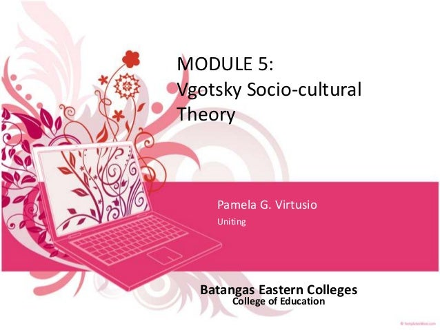 MODULE 5: Vgotsky Socio-cultural Theory  Pamela G. Virtusio Uniting  Batangas Eastern Colleges College of Education
