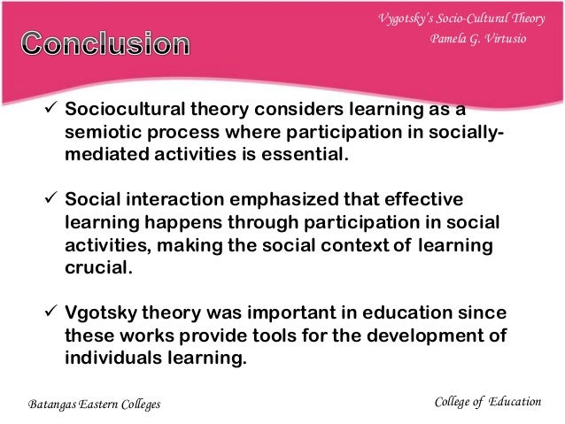 vygotsky's socio cultural theory Vygotsky's theory of sociocultural development vygotsky studied the sociocultural theory, which had three themes: the social sources of individual thinking, the roles of cultural tools in learning and development, and the zone of proximal development (driscoll, 2005 wertsch & tulviste, 1992 as cited in woolfolk 2013.