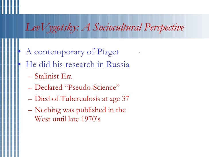 LevVygotsky: A Sociocultural Perspective <ul><li>A contemporary of Piaget </li></ul><ul><li>He did his research in Russia ...