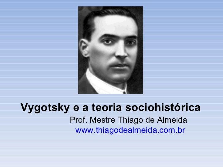Vygotsky e a teoria sociohistórica Prof. Mestre Thiago de Almeida www.thiagodealmeida.com.br