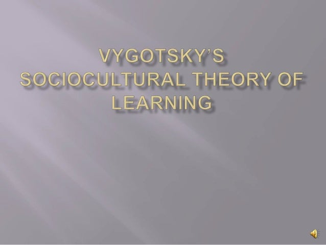 reflection paper on vygotsky s sociocultural The framework for early learning: background paper  constructivism is the  psychological theory emanating from piaget, vygotsky and others,  reflective  practice involves adults thinking about their work with children and planning   development, including their cognitive, emotional and social development.