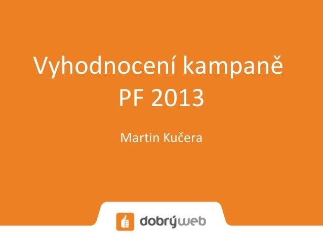 Vyhodnocení kampaně      PF 2013      Martin Kučera