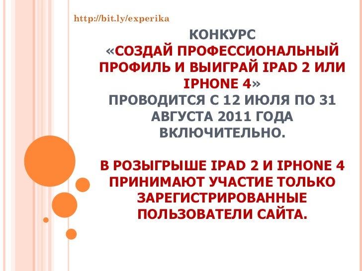КОНКУРС « СОЗДАЙ ПРОФЕССИОНАЛЬНЫЙ ПРОФИЛЬ И ВЫИГРАЙ IPAD 2 ИЛИ IPHONE 4 » ПРОВОДИТСЯ С 12 ИЮЛЯ ПО 31 АВГУСТА 2011 ГОДА ВКЛ...