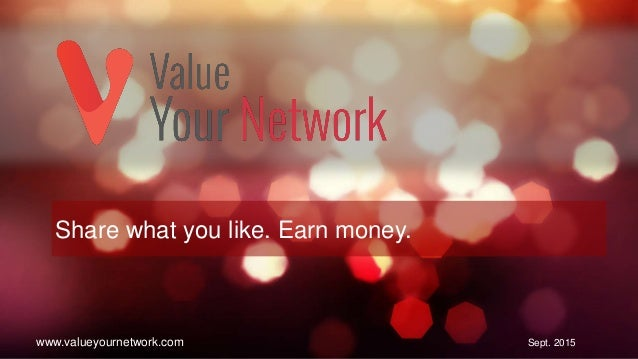 1 Share what you like. Earn money. Sept. 2015www.valueyournetwork.com