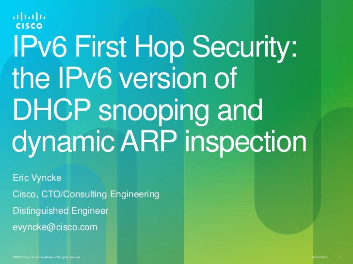 IPv6 First Hop Security:the IPv6 version ofDHCP snooping anddynamic ARP inspectionEric VynckeCisco, CTO/Consulting Enginee...