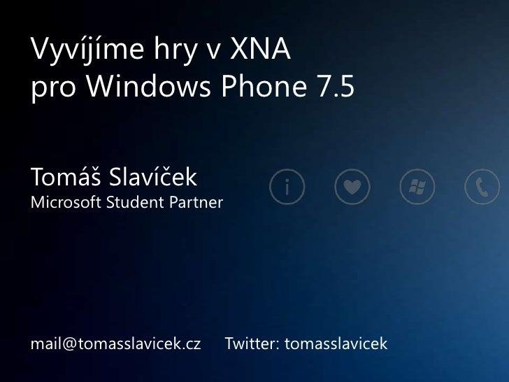 Vyvíjíme hry v XNApro Windows Phone 7.5Tomáš SlavíčekMicrosoft Student Partnermail@tomasslavicek.cz       Twitter: tomassl...